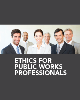 Ethics for Public Works Professionals